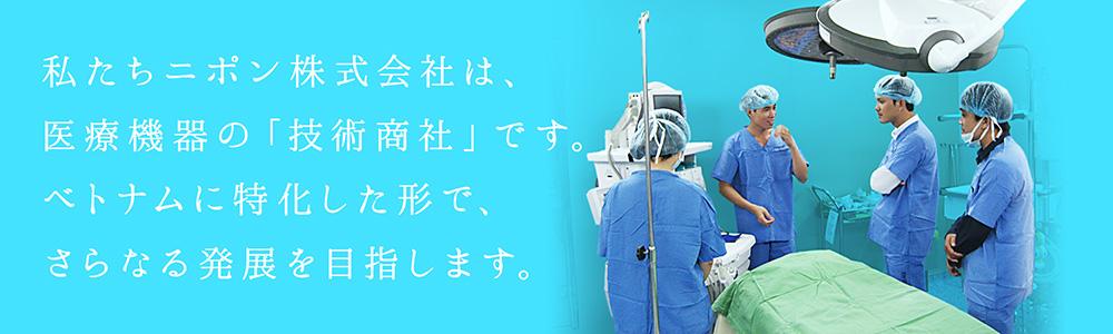 私たちニポン株式会社は、医療機器の「技術商社」です。ベトナムに特化した形で、さらなる発展を目指します。